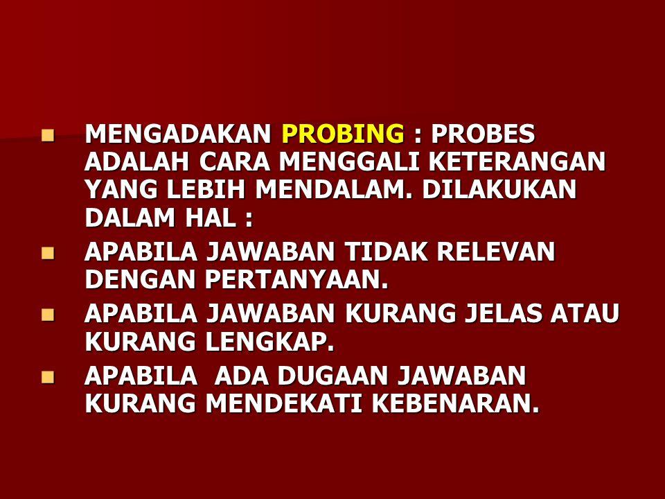 MENGADAKAN PROBING : PROBES ADALAH CARA MENGGALI KETERANGAN YANG LEBIH MENDALAM. DILAKUKAN DALAM HAL :