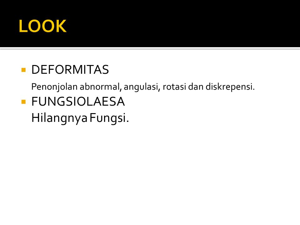 LOOK DEFORMITAS Penonjolan abnormal, angulasi, rotasi dan diskrepensi.