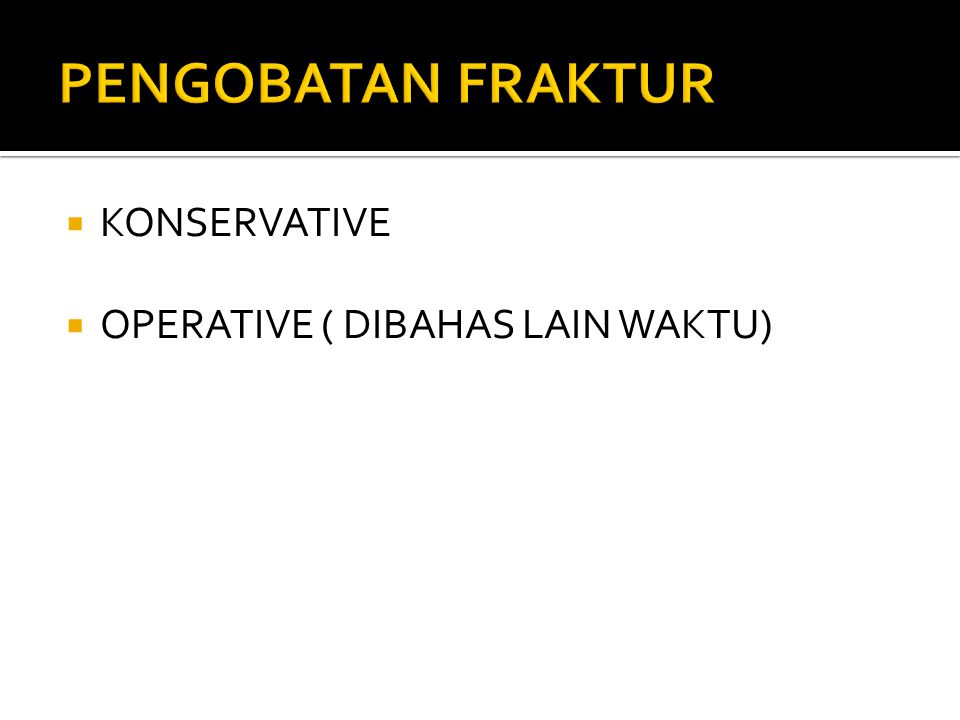 PENGOBATAN FRAKTUR KONSERVATIVE OPERATIVE ( DIBAHAS LAIN WAKTU)