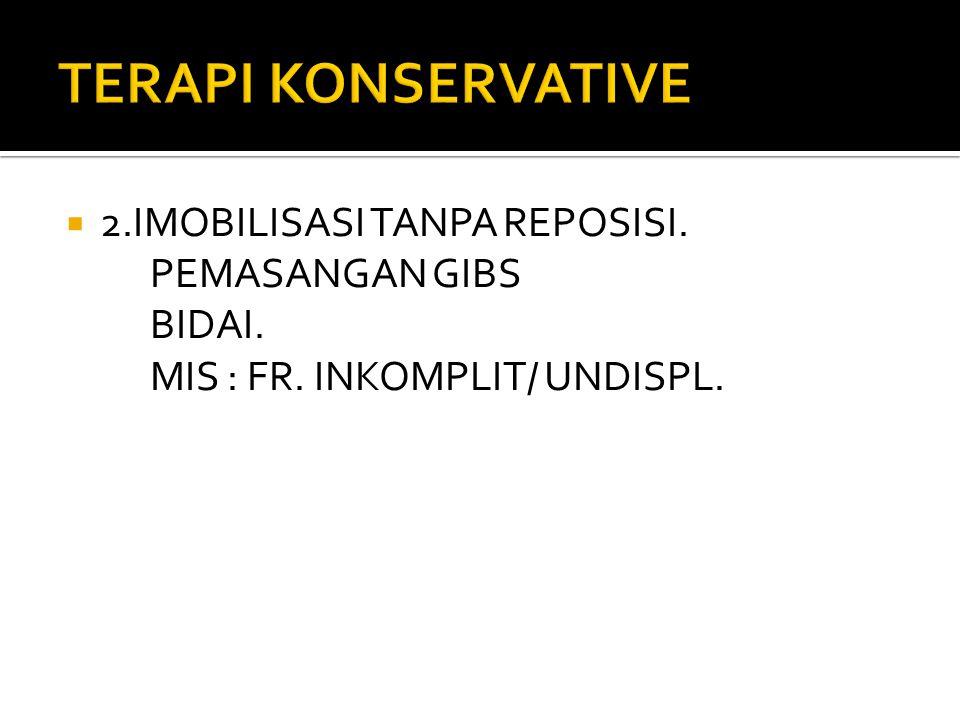 TERAPI KONSERVATIVE 2.IMOBILISASI TANPA REPOSISI. PEMASANGAN GIBS