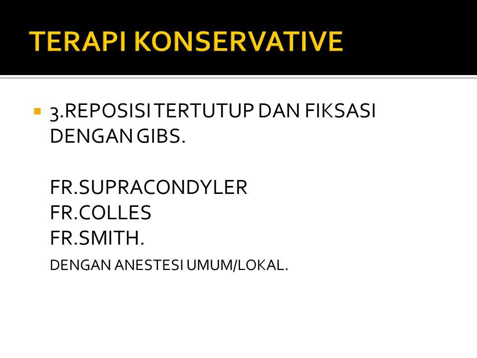 TERAPI KONSERVATIVE 3.REPOSISI TERTUTUP DAN FIKSASI DENGAN GIBS.