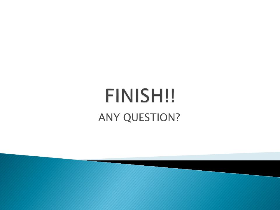 FINISH!! ANY QUESTION