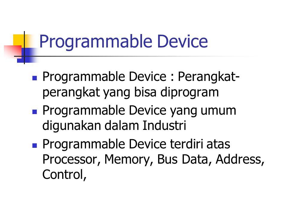 Programmable Device Programmable Device : Perangkat-perangkat yang bisa diprogram. Programmable Device yang umum digunakan dalam Industri.
