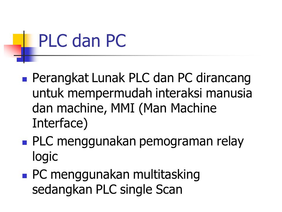 PLC dan PC Perangkat Lunak PLC dan PC dirancang untuk mempermudah interaksi manusia dan machine, MMI (Man Machine Interface)