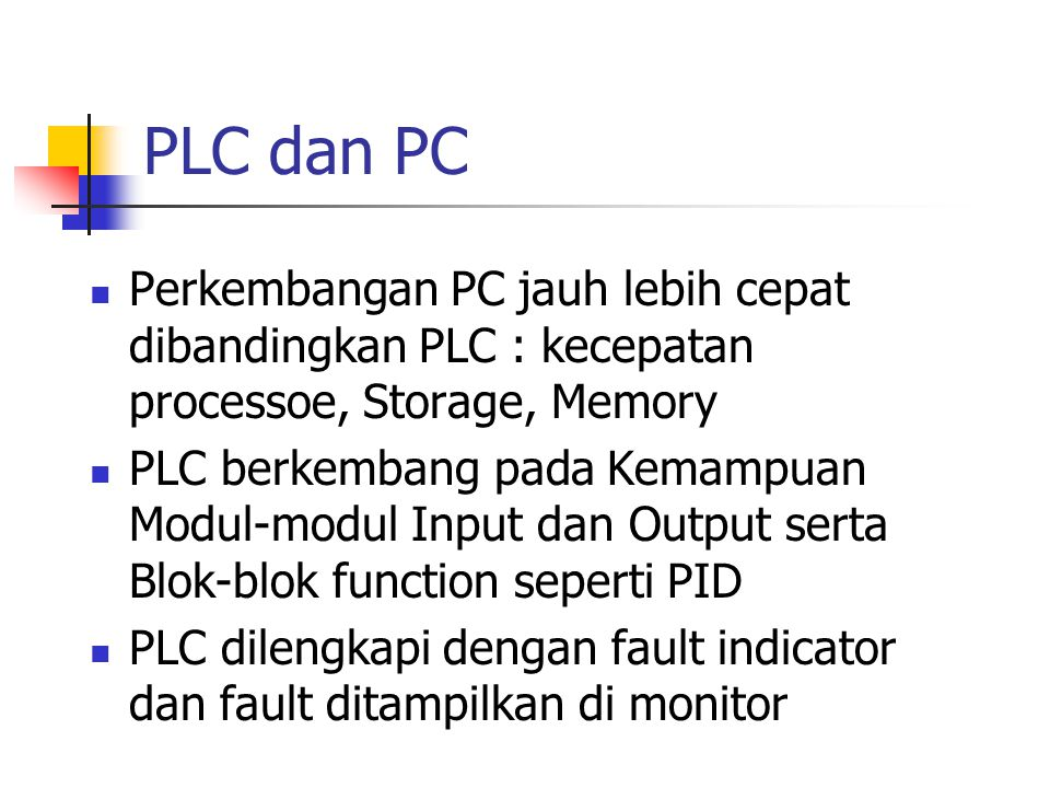 PLC dan PC Perkembangan PC jauh lebih cepat dibandingkan PLC : kecepatan processoe, Storage, Memory.