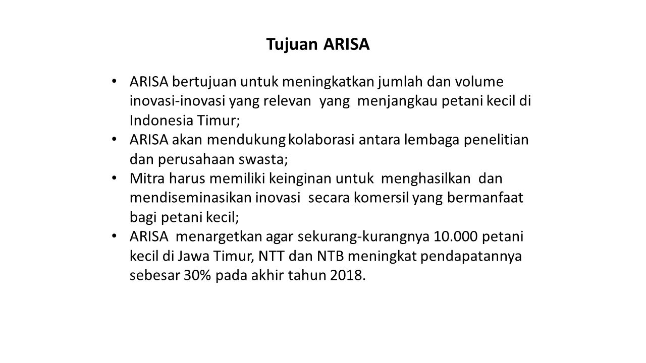 Tujuan ARISA ARISA bertujuan untuk meningkatkan jumlah dan volume inovasi-inovasi yang relevan yang menjangkau petani kecil di Indonesia Timur;