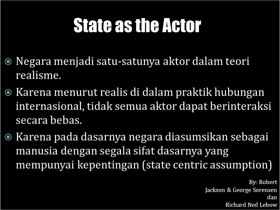 State as the Actor Negara menjadi satu-satunya aktor dalam teori realisme.