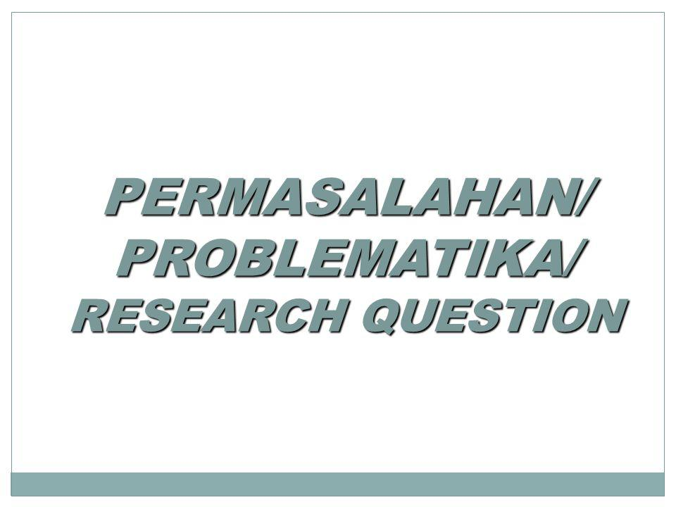 PERMASALAHAN/ PROBLEMATIKA/ RESEARCH QUESTION
