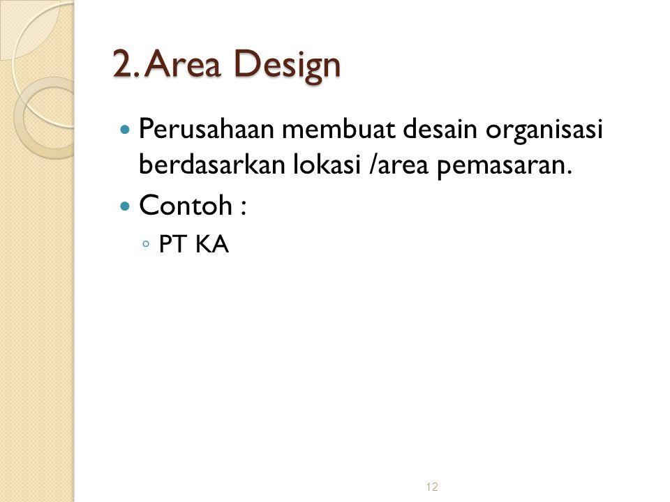 2. Area Design Perusahaan membuat desain organisasi berdasarkan lokasi /area pemasaran.