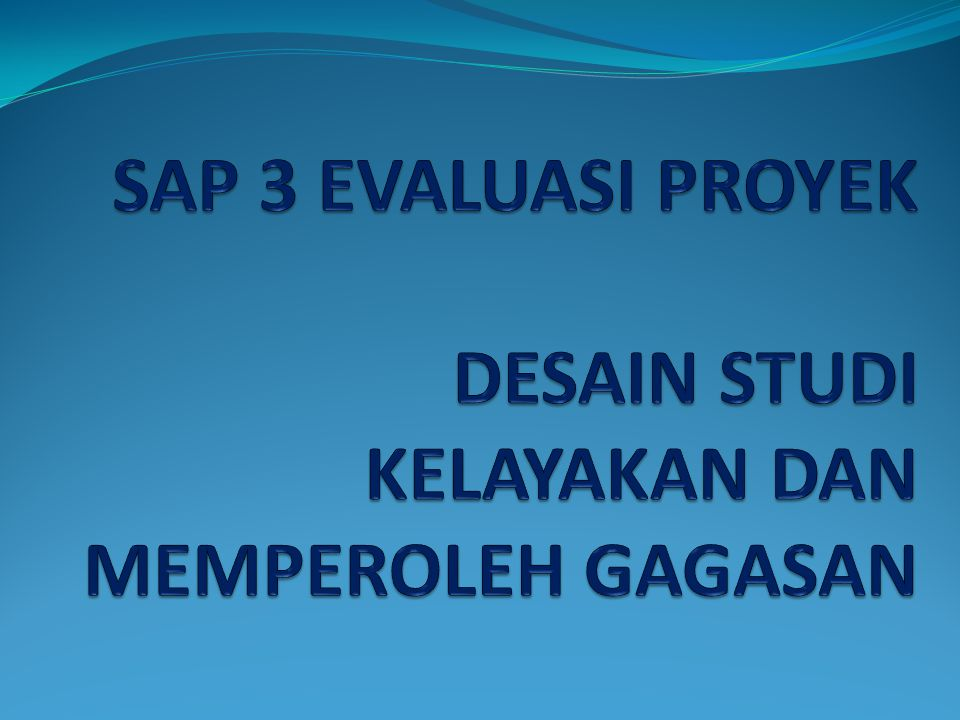 SAP 3 EVALUASI PROYEK DESAIN STUDI KELAYAKAN DAN MEMPEROLEH GAGASAN
