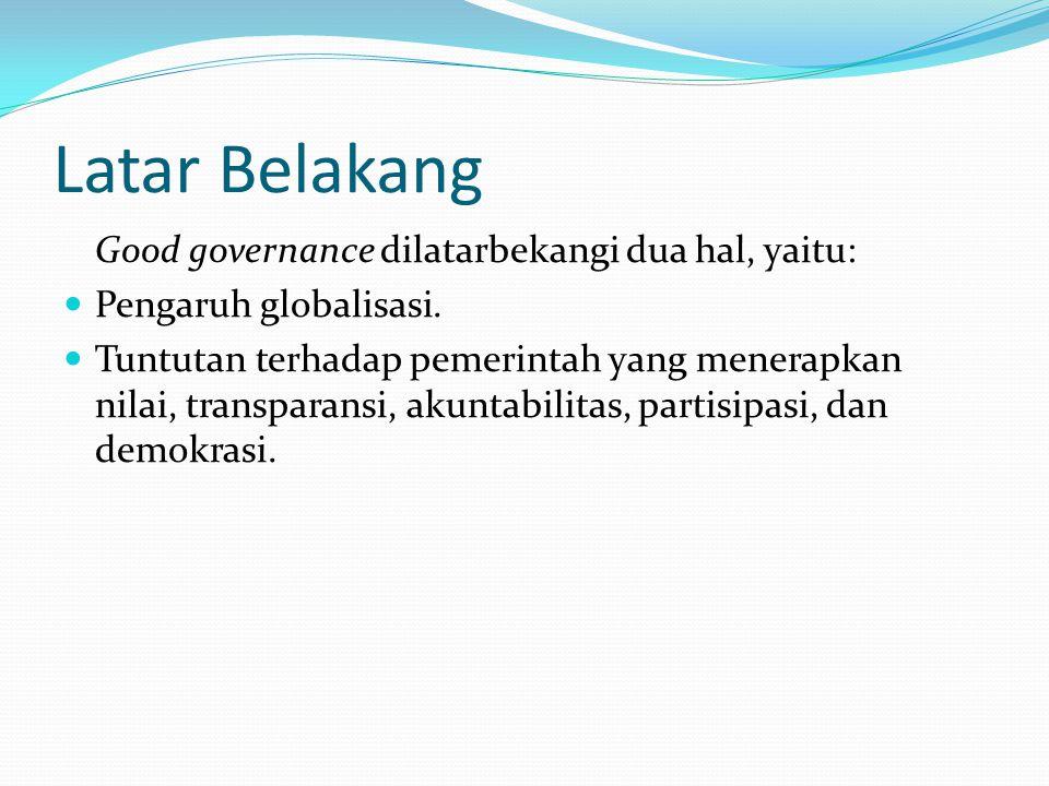 Latar Belakang Good governance dilatarbekangi dua hal, yaitu: