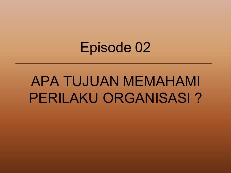 Episode 02 APA TUJUAN MEMAHAMI PERILAKU ORGANISASI