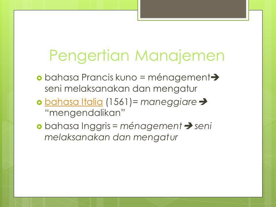 Pengertian Manajemen bahasa Prancis kuno = ménagement seni melaksanakan dan mengatur. bahasa Italia (1561)= maneggiare mengendalikan