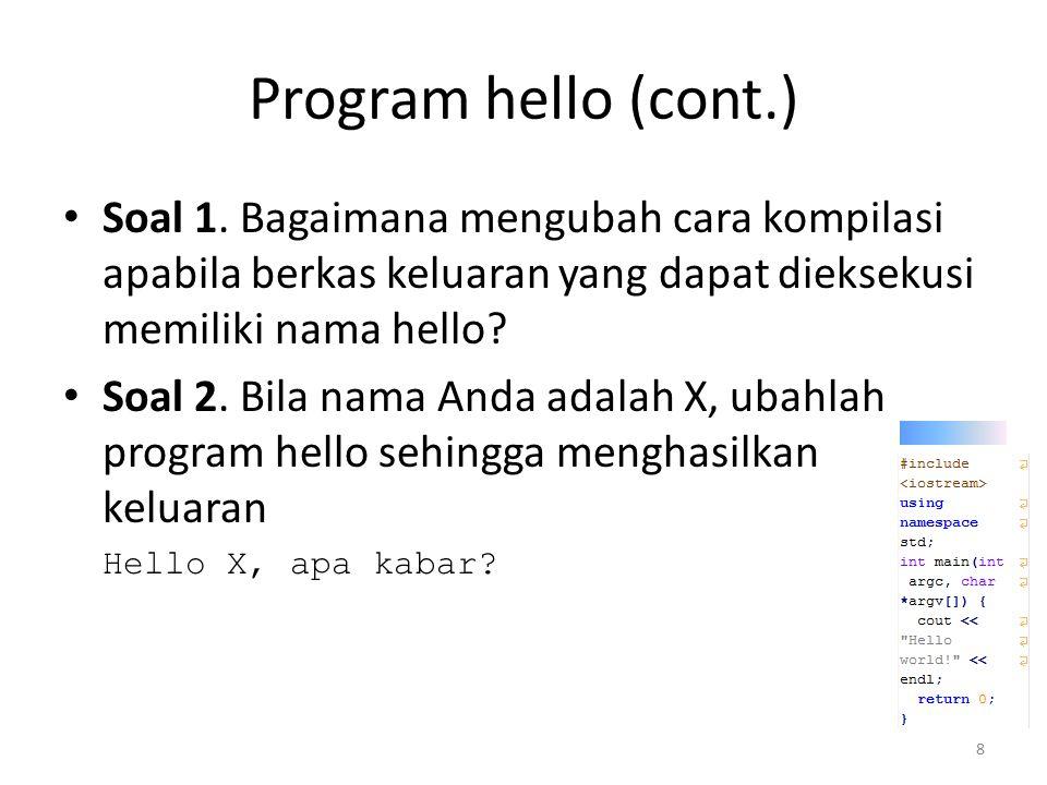 Program hello (cont.) Soal 1. Bagaimana mengubah cara kompilasi apabila berkas keluaran yang dapat dieksekusi memiliki nama hello