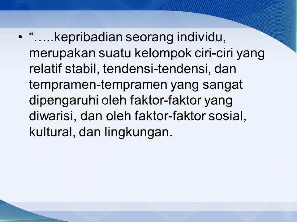 …..kepribadian seorang individu, merupakan suatu kelompok ciri-ciri yang relatif stabil, tendensi-tendensi, dan tempramen-tempramen yang sangat dipengaruhi oleh faktor-faktor yang diwarisi, dan oleh faktor-faktor sosial, kultural, dan lingkungan.