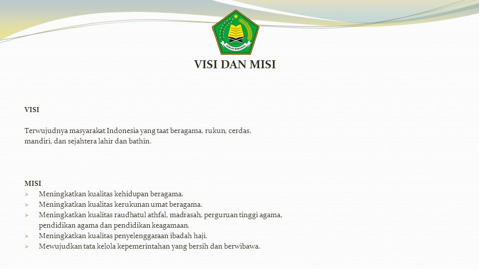 VISI DAN MISI VISI. Terwujudnya masyarakat Indonesia yang taat beragama, rukun, cerdas, mandiri, dan sejahtera lahir dan bathin.
