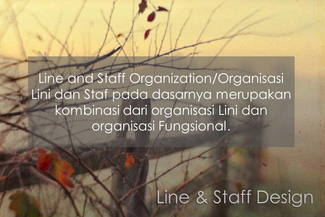 Line and Staff Organization/Organisasi Lini dan Staf pada dasarnya merupakan kombinasi dari organisasi Lini dan organisasi Fungsional.
