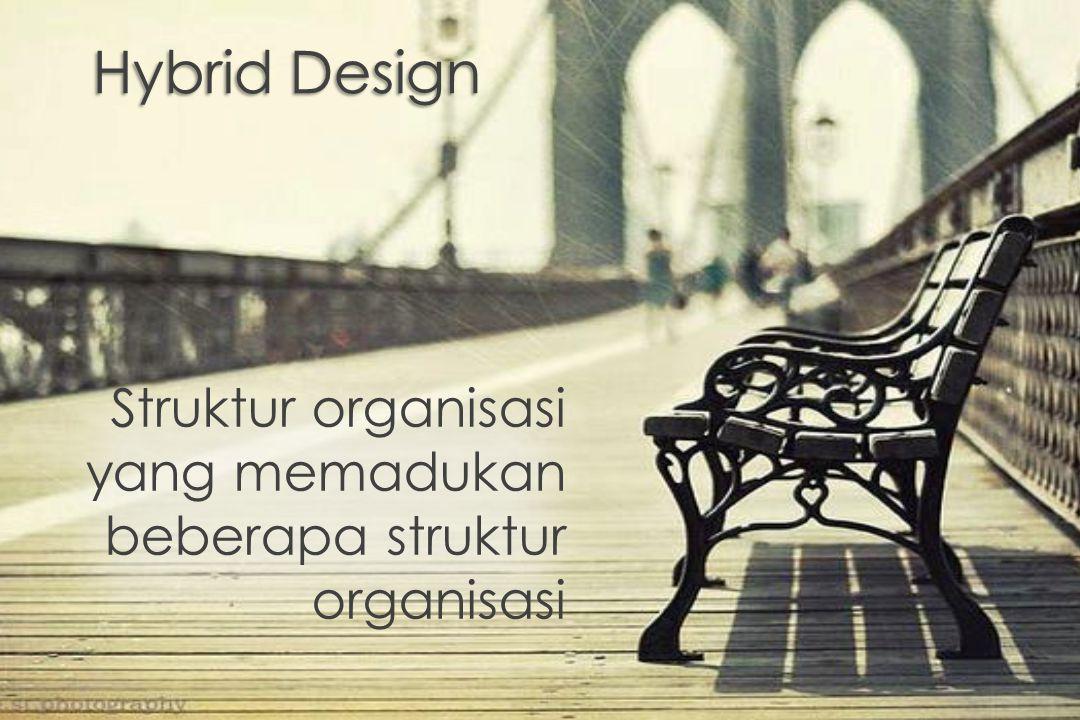 Hybrid Design Struktur organisasi yang memadukan beberapa struktur organisasi