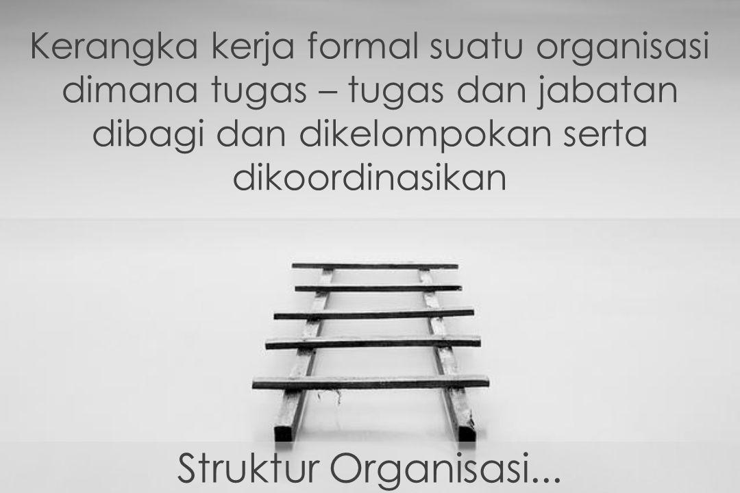 Kerangka kerja formal suatu organisasi dimana tugas – tugas dan jabatan dibagi dan dikelompokan serta dikoordinasikan