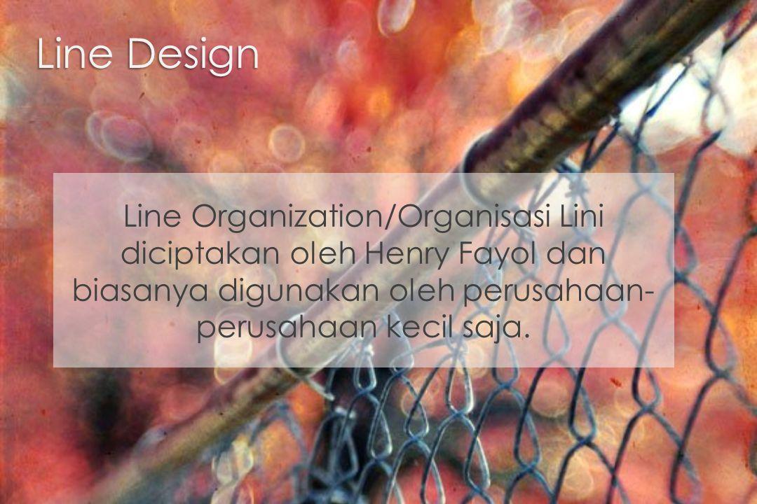 Line Design Line Organization/Organisasi Lini diciptakan oleh Henry Fayol dan biasanya digunakan oleh perusahaan-perusahaan kecil saja.