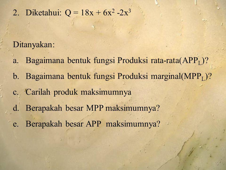 Diketahui: Q = 18x + 6x2 -2x3 Ditanyakan: Bagaimana bentuk fungsi Produksi rata-rata(APPL) Bagaimana bentuk fungsi Produksi marginal(MPPL)
