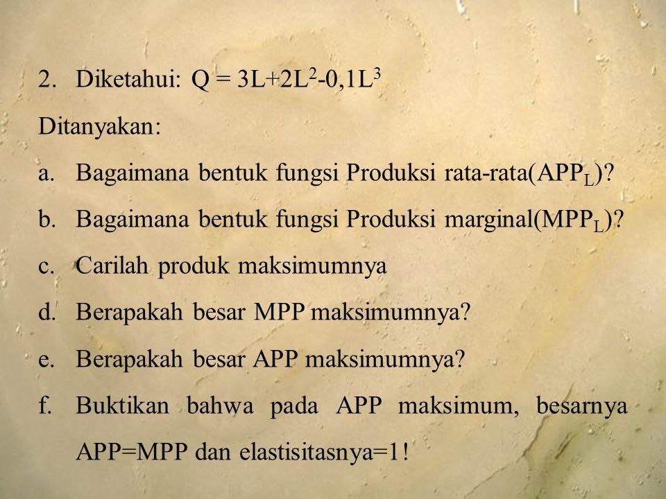 Diketahui: Q = 3L+2L2-0,1L3 Ditanyakan: Bagaimana bentuk fungsi Produksi rata-rata(APPL) Bagaimana bentuk fungsi Produksi marginal(MPPL)