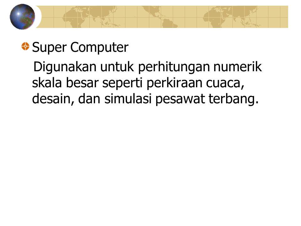 Super Computer Digunakan untuk perhitungan numerik skala besar seperti perkiraan cuaca, desain, dan simulasi pesawat terbang.