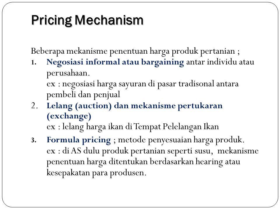 Pricing Mechanism Beberapa mekanisme penentuan harga produk pertanian ; Negosiasi informal atau bargaining antar individu atau perusahaan.