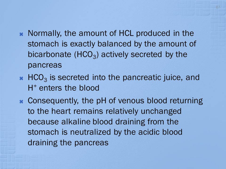 Normally, the amount of HCL produced in the stomach is exactly balanced by the amount of bicarbonate (HCO3) actively secreted by the pancreas