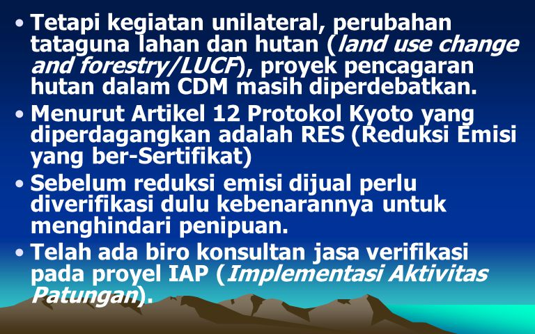 Tetapi kegiatan unilateral, perubahan tataguna lahan dan hutan (land use change and forestry/LUCF), proyek pencagaran hutan dalam CDM masih diperdebatkan.