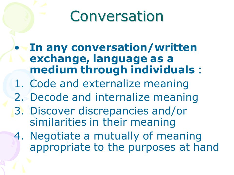 Conversation In any conversation/written exchange, language as a medium through individuals : Code and externalize meaning.