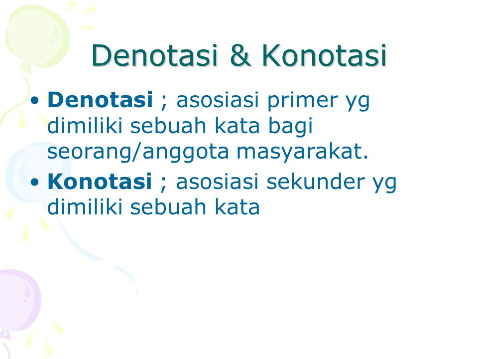 Denotasi & Konotasi Denotasi ; asosiasi primer yg dimiliki sebuah kata bagi seorang/anggota masyarakat.
