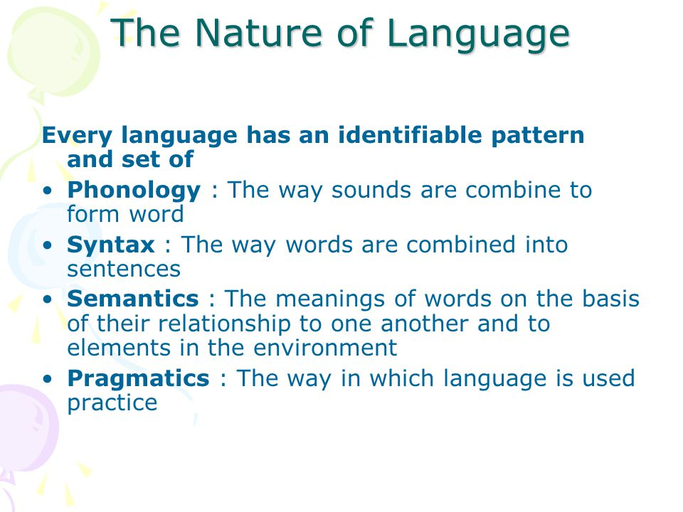 The Nature of Language Every language has an identifiable pattern and set of. Phonology : The way sounds are combine to form word.