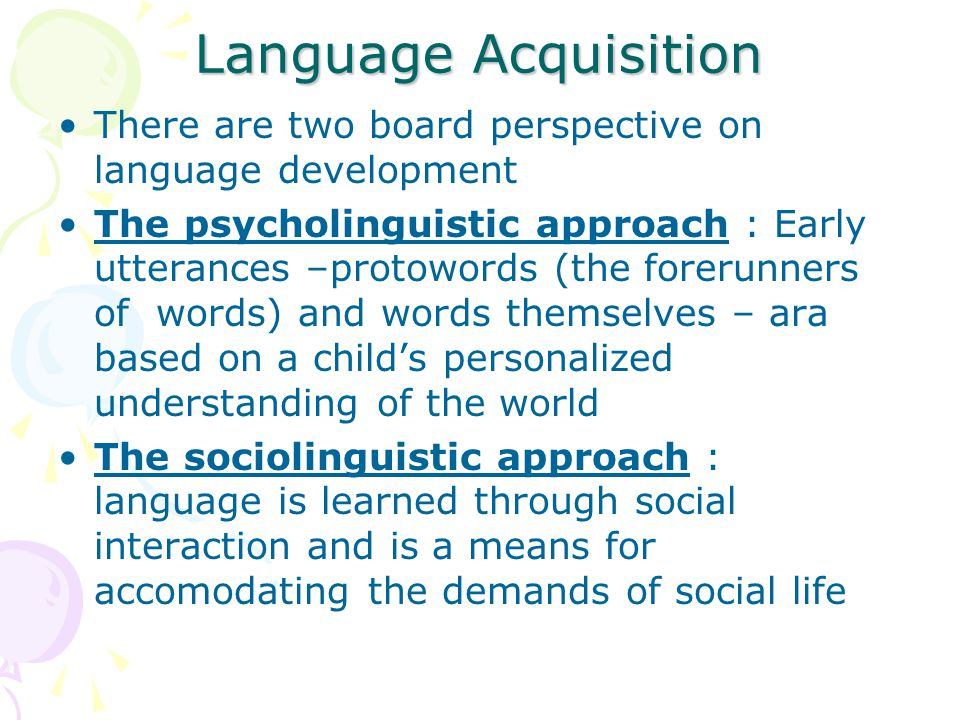 Language Acquisition There are two board perspective on language development.