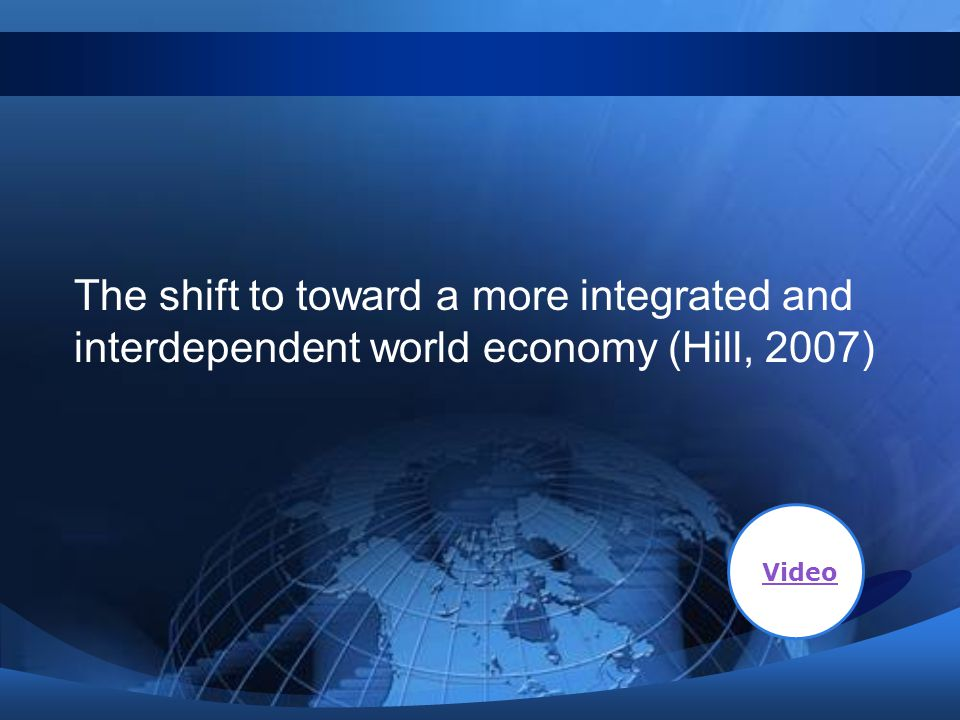 The shift to toward a more integrated and interdependent world economy (Hill, 2007)