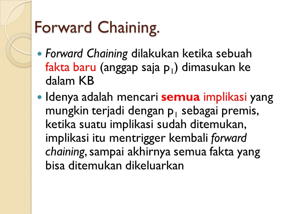 Forward Chaining. Forward Chaining dilakukan ketika sebuah fakta baru (anggap saja p1) dimasukan ke dalam KB.