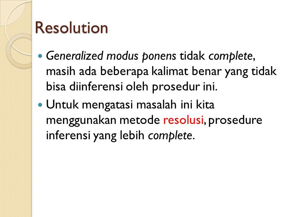 Resolution Generalized modus ponens tidak complete, masih ada beberapa kalimat benar yang tidak bisa diinferensi oleh prosedur ini.
