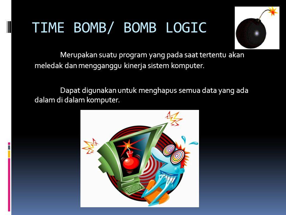 TIME BOMB/ BOMB LOGIC Merupakan suatu program yang pada saat tertentu akan meledak dan mengganggu kinerja sistem komputer.
