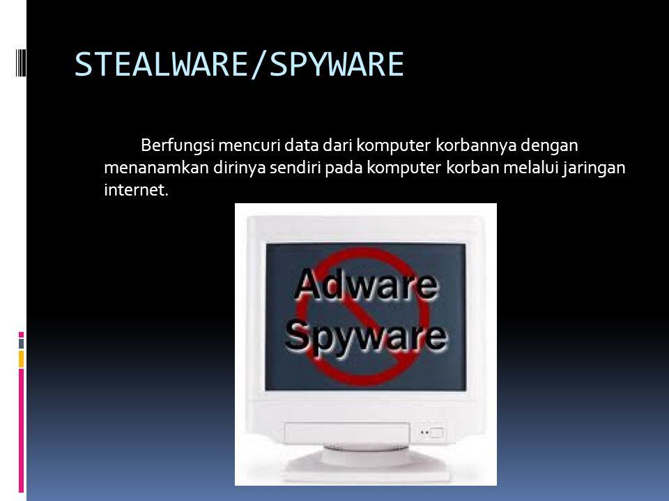 STEALWARE/SPYWARE Berfungsi mencuri data dari komputer korbannya dengan menanamkan dirinya sendiri pada komputer korban melalui jaringan internet.