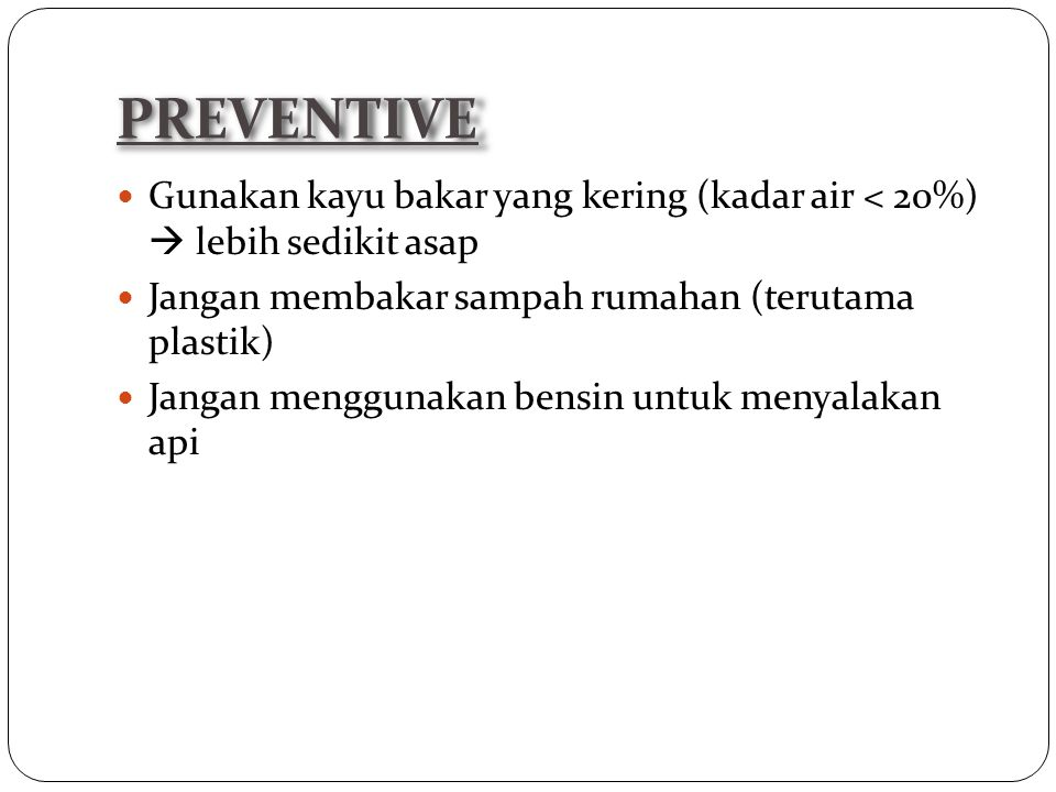 PREVENTIVE Gunakan kayu bakar yang kering (kadar air < 20%)  lebih sedikit asap. Jangan membakar sampah rumahan (terutama plastik)