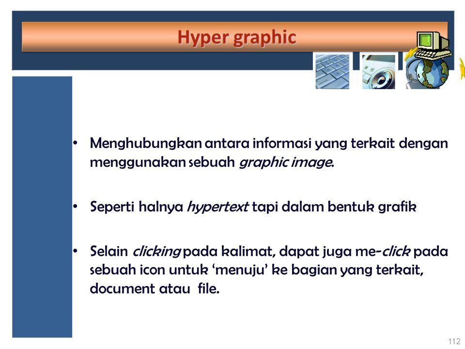 Hyper graphic Menghubungkan antara informasi yang terkait dengan menggunakan sebuah graphic image. Seperti halnya hypertext tapi dalam bentuk grafik.
