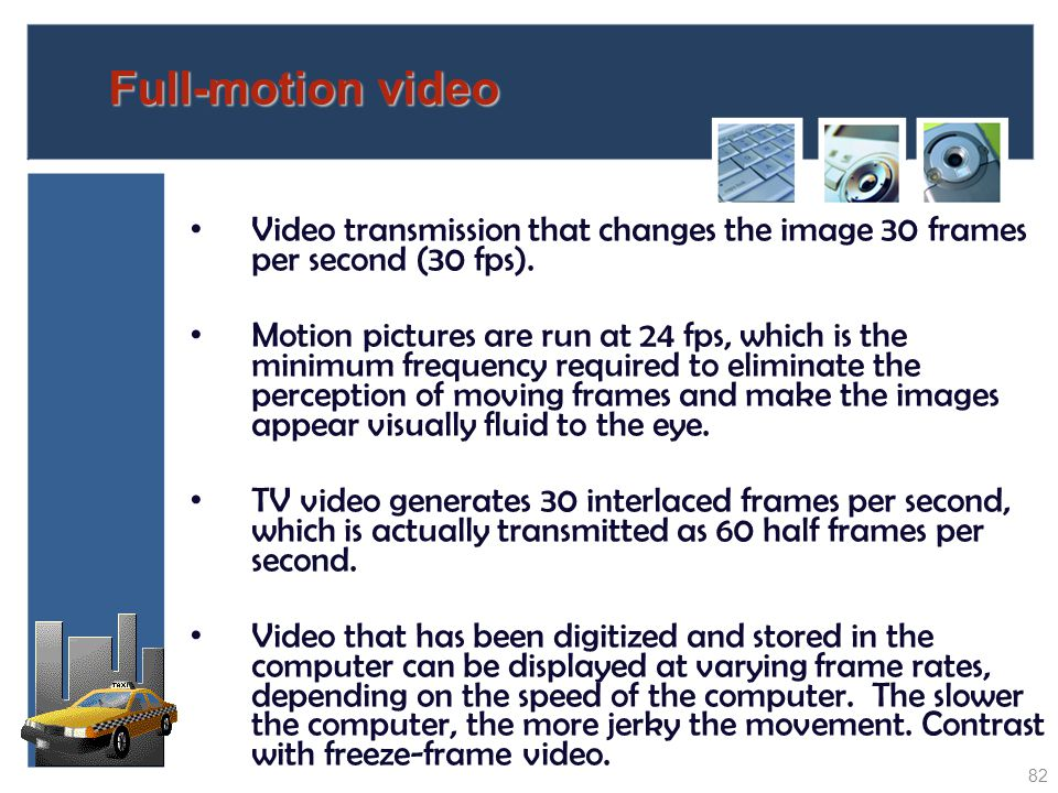 Full-motion video Video transmission that changes the image 30 frames per second (30 fps).