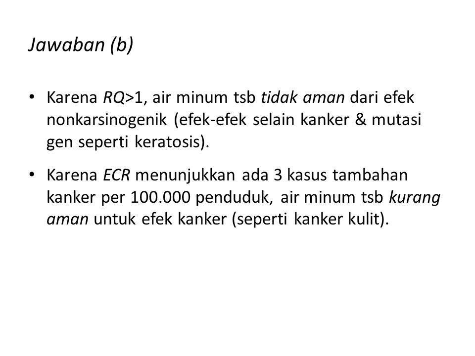 Jawaban (b) Karena RQ>1, air minum tsb tidak aman dari efek nonkarsinogenik (efek-efek selain kanker & mutasi gen seperti keratosis).