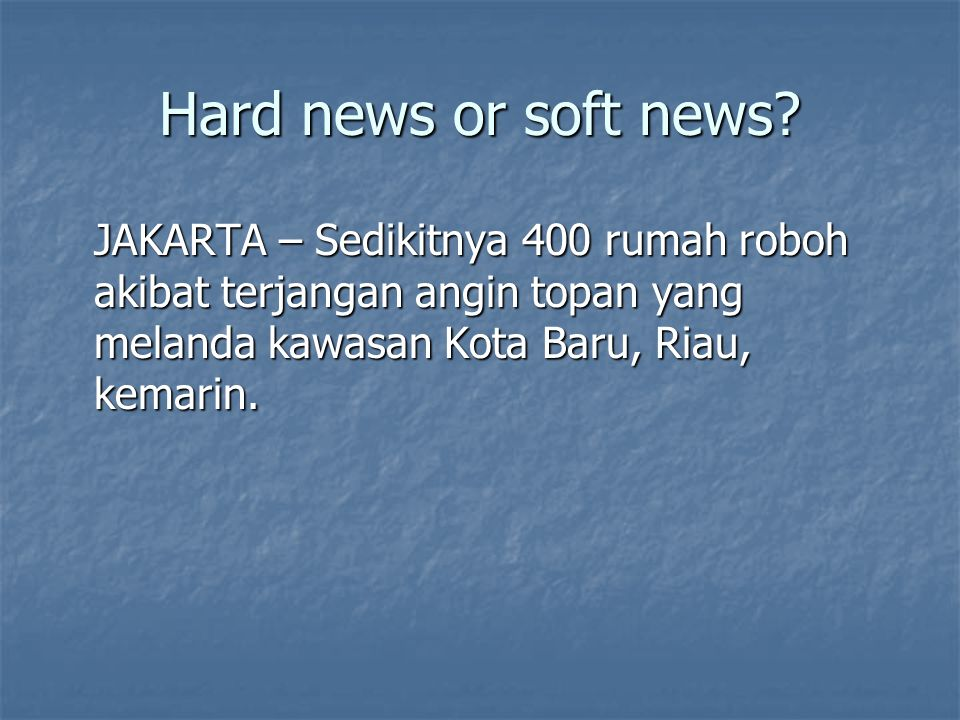 Hard news or soft news.