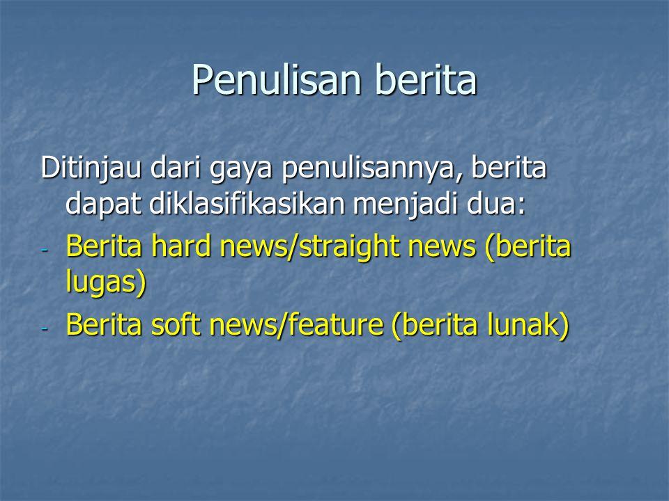 Penulisan berita Ditinjau dari gaya penulisannya, berita dapat diklasifikasikan menjadi dua: Berita hard news/straight news (berita lugas)