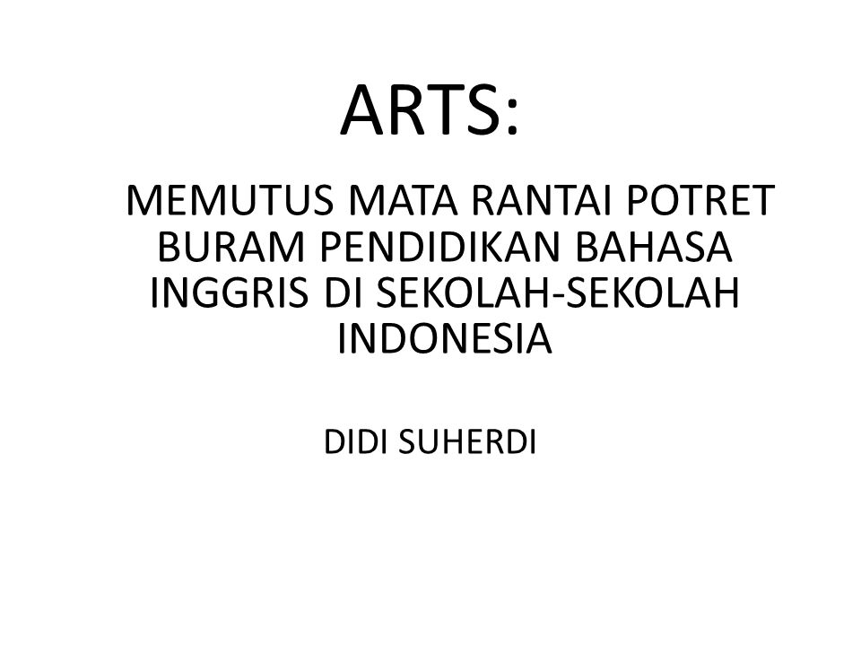 ARTS: MEMUTUS MATA RANTAI POTRET BURAM PENDIDIKAN BAHASA INGGRIS DI SEKOLAH-SEKOLAH INDONESIA.
