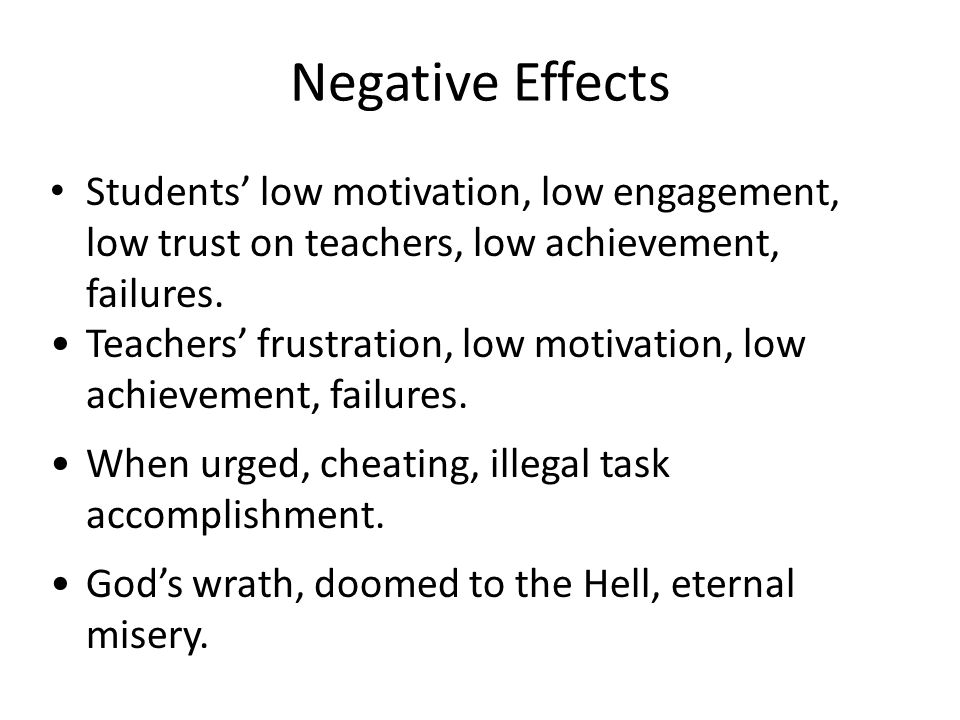 Negative Effects Students' low motivation, low engagement, low trust on teachers, low achievement, failures.