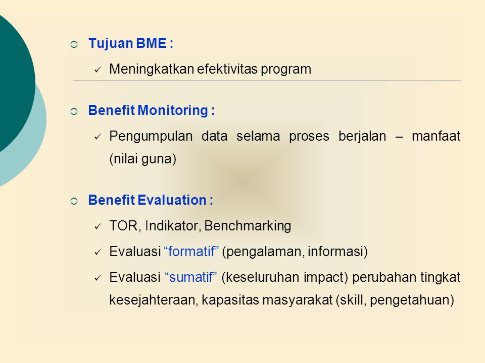 Tujuan BME : Meningkatkan efektivitas program. Benefit Monitoring : Pengumpulan data selama proses berjalan – manfaat (nilai guna)
