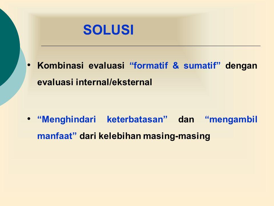 SOLUSI Kombinasi evaluasi formatif & sumatif dengan evaluasi internal/eksternal.
