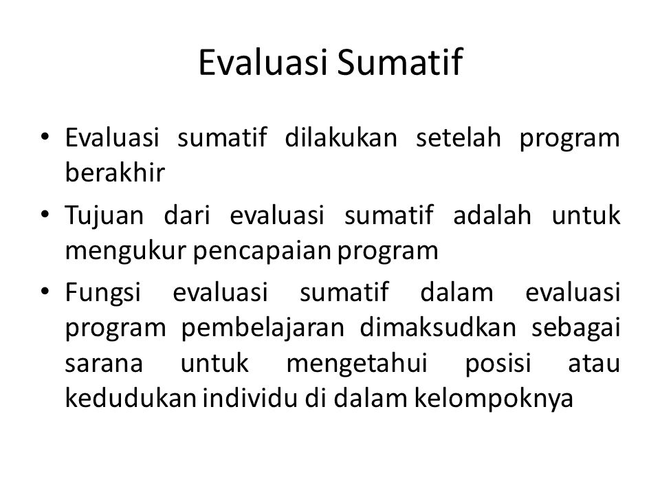 Evaluasi Sumatif Evaluasi sumatif dilakukan setelah program berakhir